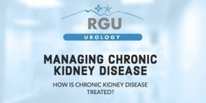 Managing Chronic Kidney Disease | Rio Grande Urology