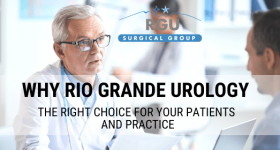 Why Rio Grande Urology is the Right Choice for Your Patients and Practice